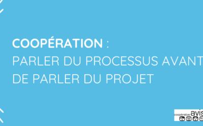 Coopération: Parler du processus avant de parler du projet